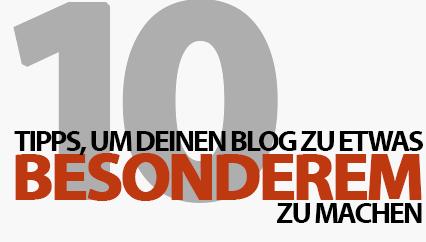 10 Tipps, um deinen Blog zu etwas Besonderem zu machen!