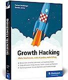 Growth Hacking: Mehr Wachstum, mehr Kunden, mehr Erfolg. Der Praxisratgeber für Durchstarter im...